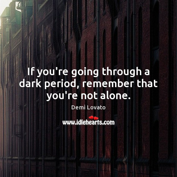 If you're going through a dark period, remember that you're not alone. Demi Lovato Picture Quote