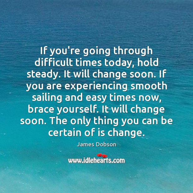 If you're going through difficult times today, hold steady. It will change James Dobson Picture Quote