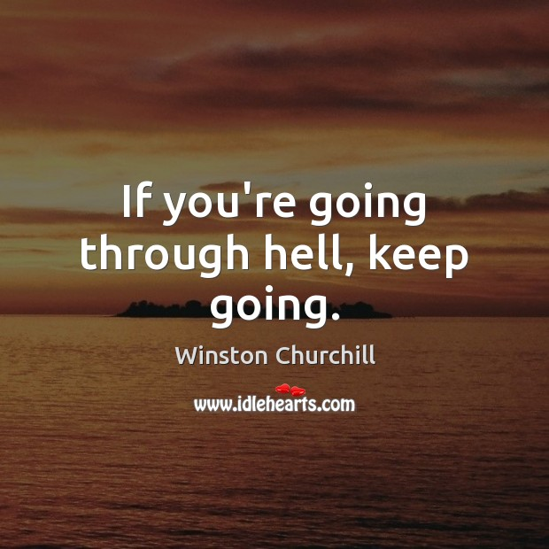 Persistence Motivational Quotes: Winston Churchill Picture Quote: If You're Going Through