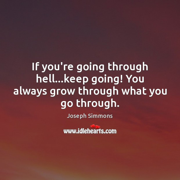 If you're going through hell…keep going! You always grow through what you go through. Image