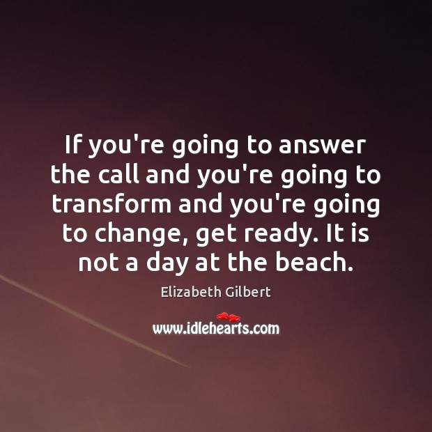 If you're going to answer the call and you're going to transform Elizabeth Gilbert Picture Quote