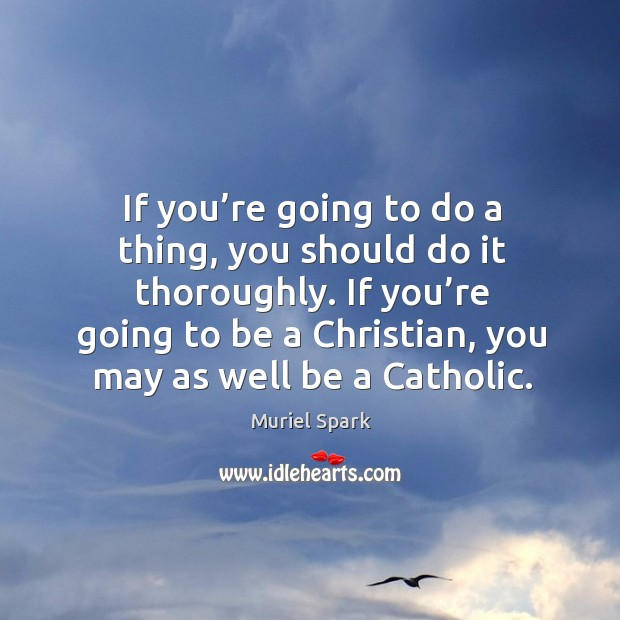 If you're going to be a christian, you may as well be a catholic. Muriel Spark Picture Quote