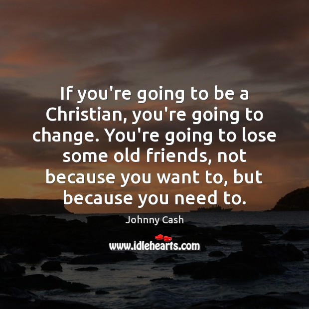 If you're going to be a Christian, you're going to change. You're Johnny Cash Picture Quote