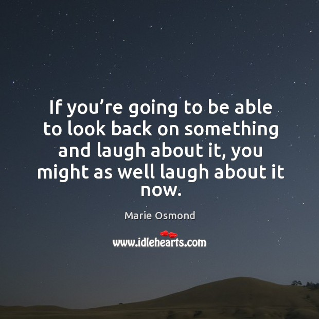 If you're going to be able to look back on something and laugh about it, you might as well laugh about it now. Image