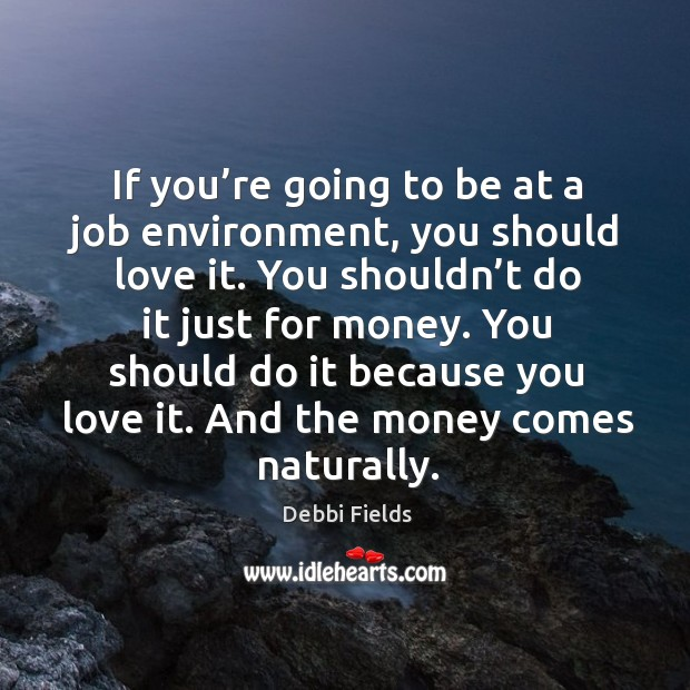 Image, If you're going to be at a job environment, you should love it. You shouldn't do it just for money.