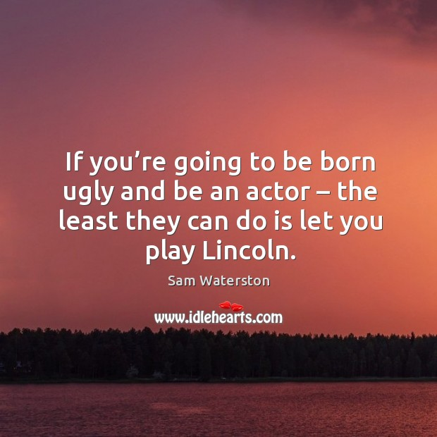 If you're going to be born ugly and be an actor – the least they can do is let you play lincoln. Sam Waterston Picture Quote