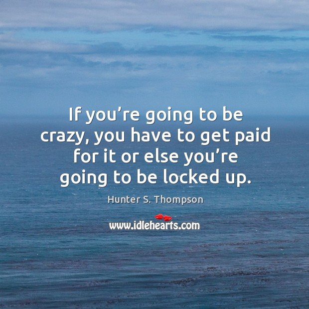 If you're going to be crazy, you have to get paid for it or else you're going to be locked up. Image
