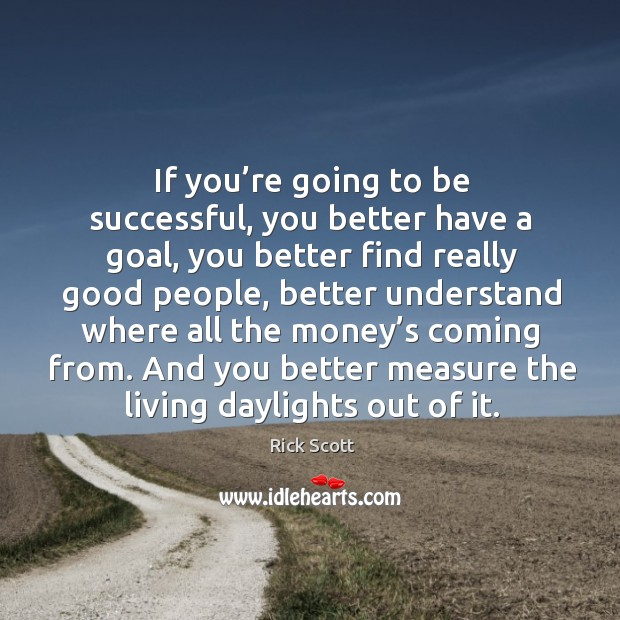 If you're going to be successful, you better have a goal, you better find really good people Image
