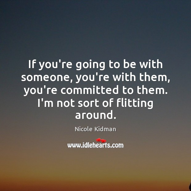 If you're going to be with someone, you're with them, you're committed Nicole Kidman Picture Quote