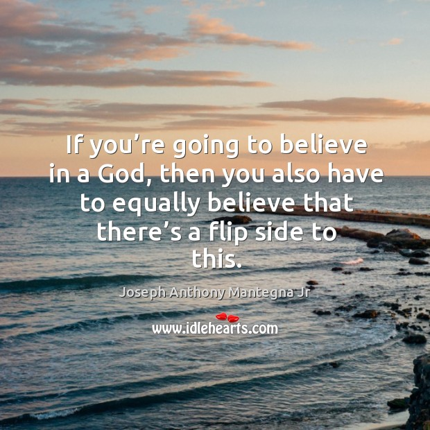 If you're going to believe in a God, then you also have to equally believe that there's a flip side to this. Image