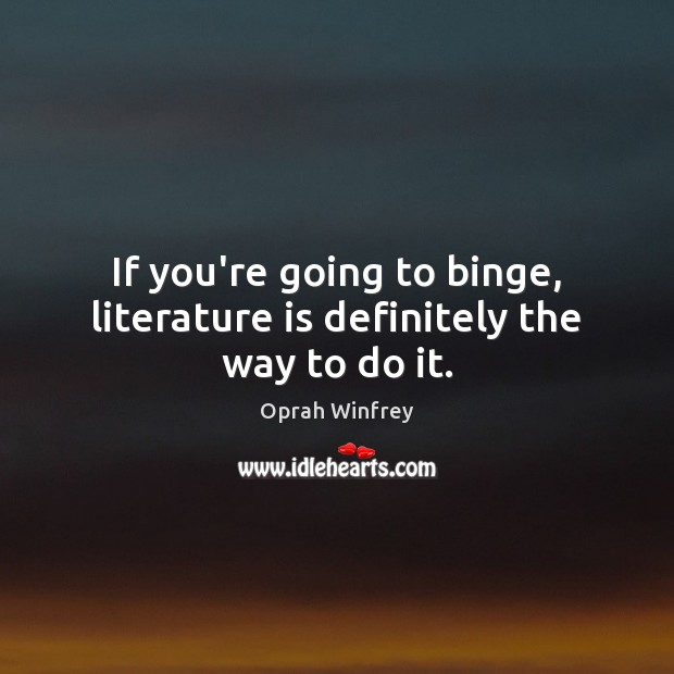 If you're going to binge, literature is definitely the way to do it. Image