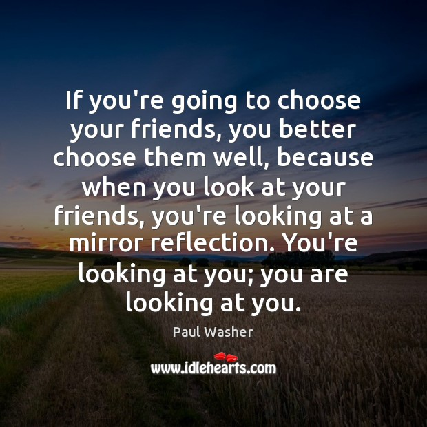 If you're going to choose your friends, you better choose them well, Paul Washer Picture Quote