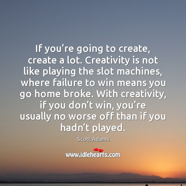 If you're going to create, create a lot. Creativity is not Image