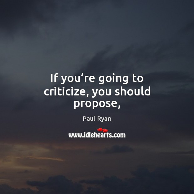 If you're going to criticize, you should propose, Criticize Quotes Image