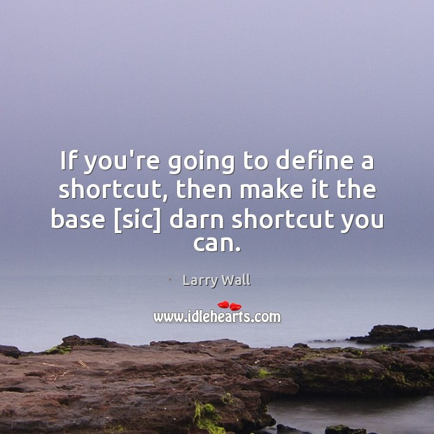 If you're going to define a shortcut, then make it the base [sic] darn shortcut you can. Larry Wall Picture Quote
