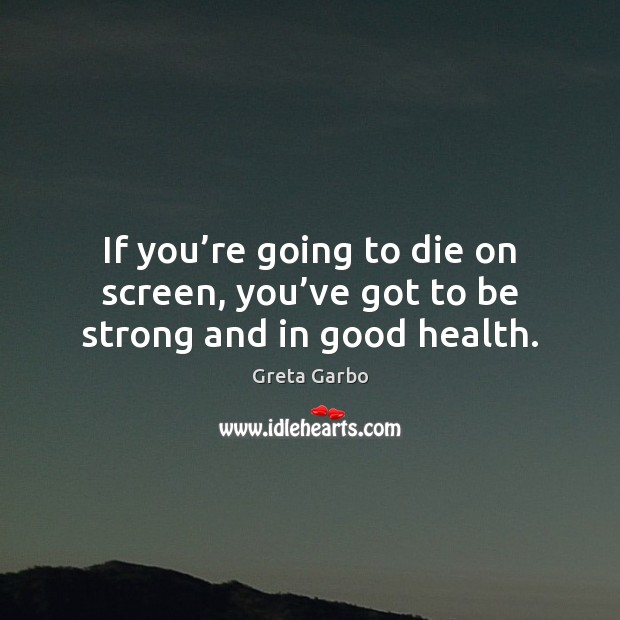 If you're going to die on screen, you've got to be strong and in good health. Greta Garbo Picture Quote
