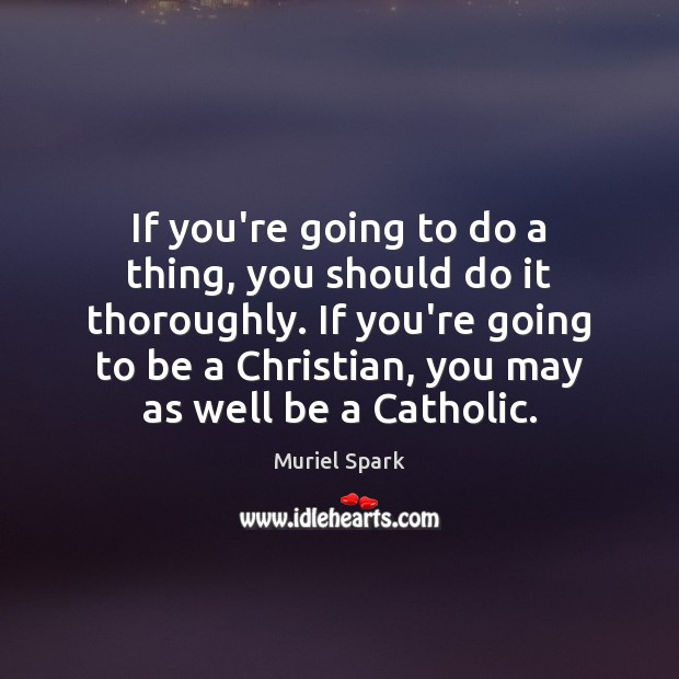 If you're going to do a thing, you should do it thoroughly. Muriel Spark Picture Quote
