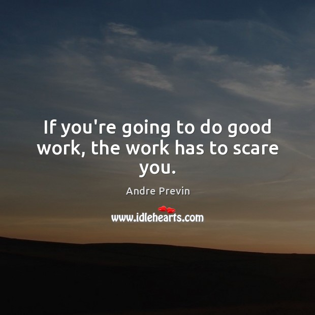 Image, If you're going to do good work, the work has to scare you.
