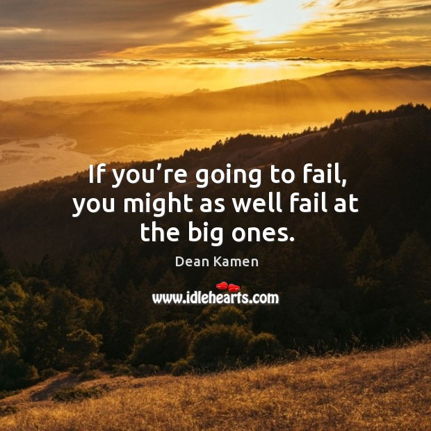 If you're going to fail, you might as well fail at the big ones. Dean Kamen Picture Quote