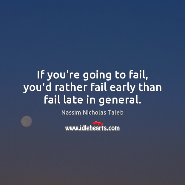 If you're going to fail, you'd rather fail early than fail late in general. Nassim Nicholas Taleb Picture Quote