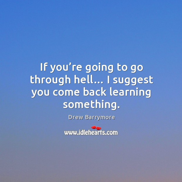If you're going to go through hell… I suggest you come back learning something. Image