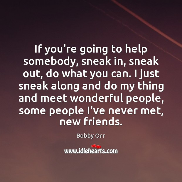 Image, If you're going to help somebody, sneak in, sneak out, do what
