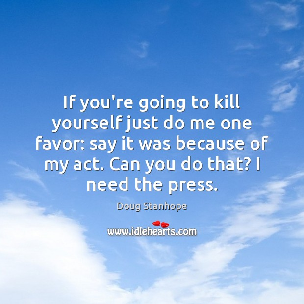 If you're going to kill yourself just do me one favor: say Image