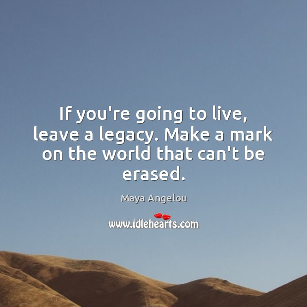 Image, If you're going to live, leave a legacy. Make a mark on the world that can't be erased.