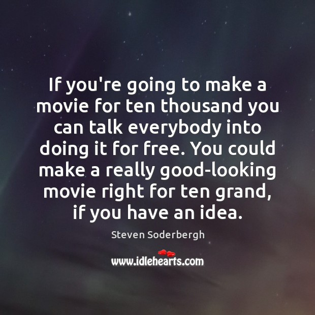 If you're going to make a movie for ten thousand you can Steven Soderbergh Picture Quote
