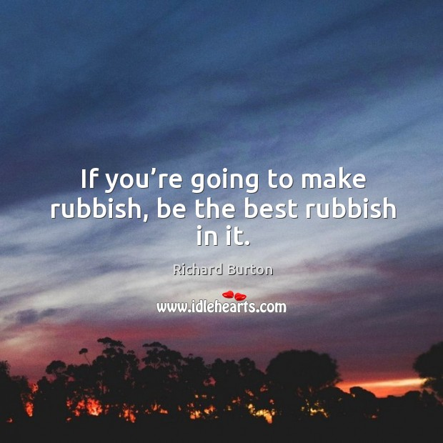 If you're going to make rubbish, be the best rubbish in it. Image
