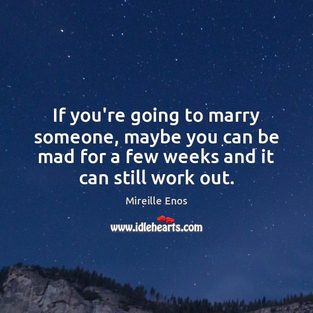 Mireille Enos Picture Quote image saying: If you're going to marry someone, maybe you can be mad for