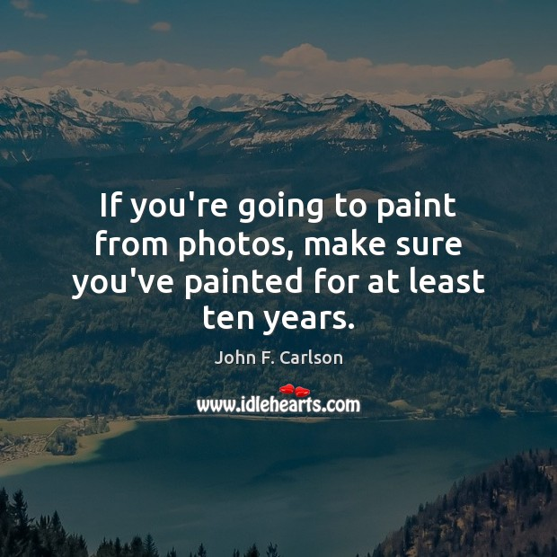 If you're going to paint from photos, make sure you've painted for at least ten years. Image