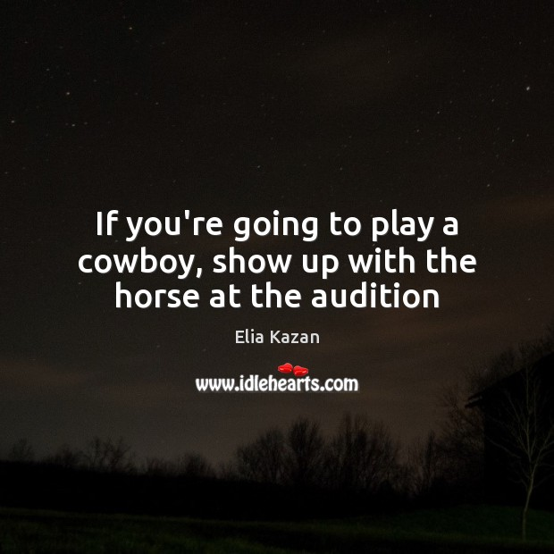 If you're going to play a cowboy, show up with the horse at the audition Elia Kazan Picture Quote