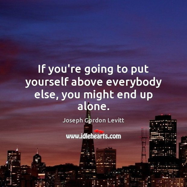If you're going to put yourself above everybody else, you might end up alone. Joseph Gordon Levitt Picture Quote