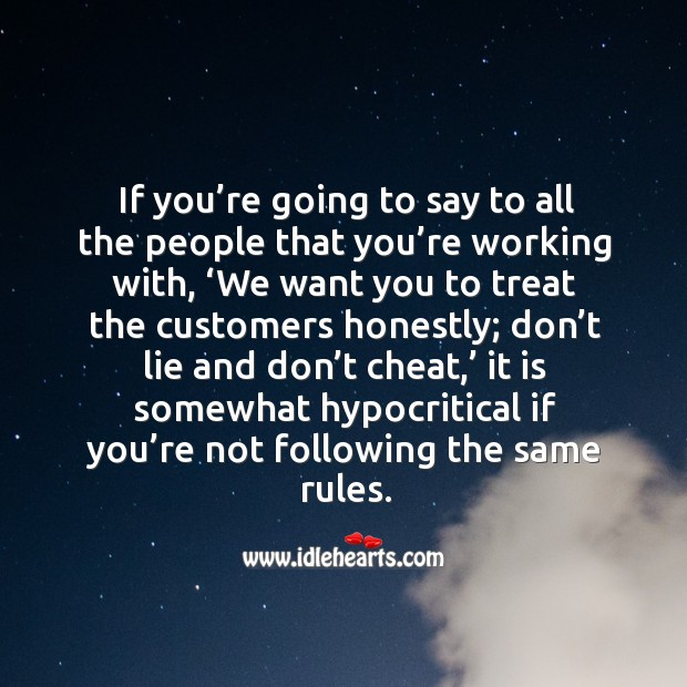 If you're going to say to all the people that you're working with, 'we want you to treat the customers honestly Image