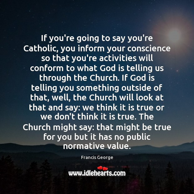 If you're going to say you're Catholic, you inform your conscience so Francis George Picture Quote