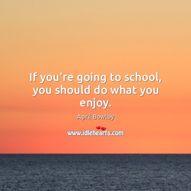 Image, If you're going to school, you should do what you enjoy.