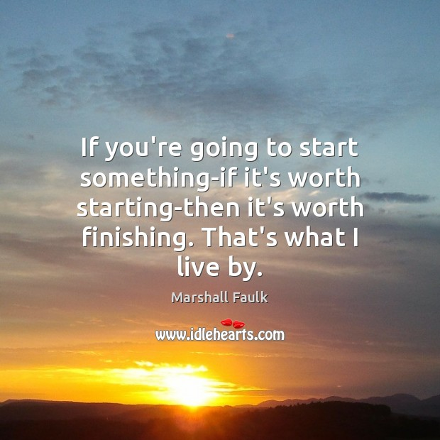 If you're going to start something-if it's worth starting-then it's worth finishing. Image