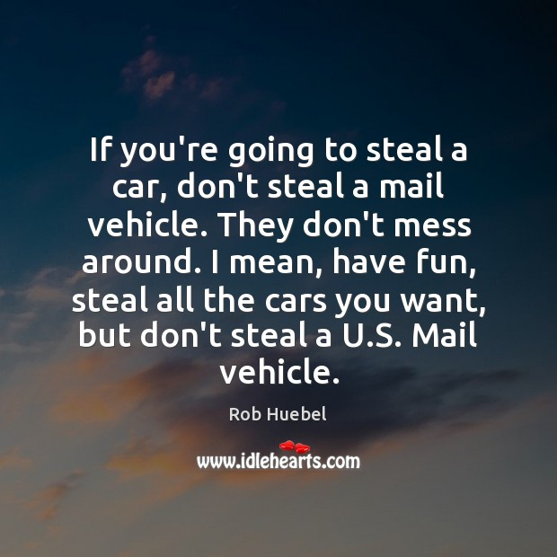 If you're going to steal a car, don't steal a mail vehicle. Rob Huebel Picture Quote