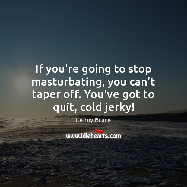 If you're going to stop masturbating, you can't taper off. You've got to quit, cold jerky! Image