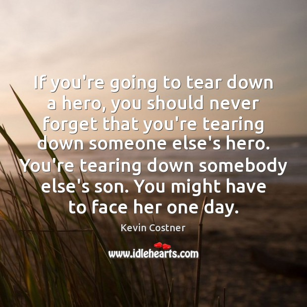 If you're going to tear down a hero, you should never forget Kevin Costner Picture Quote