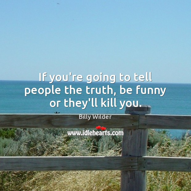 Image, If you're going to tell people the truth, be funny or they'll kill you.