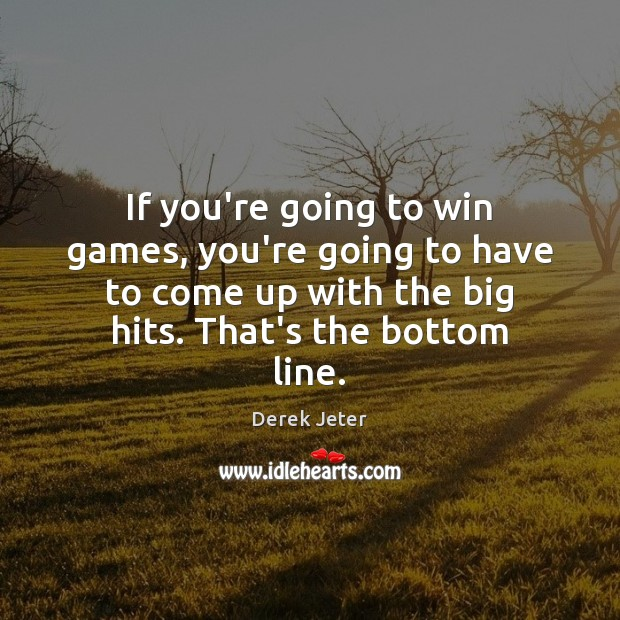 If you're going to win games, you're going to have to come Derek Jeter Picture Quote