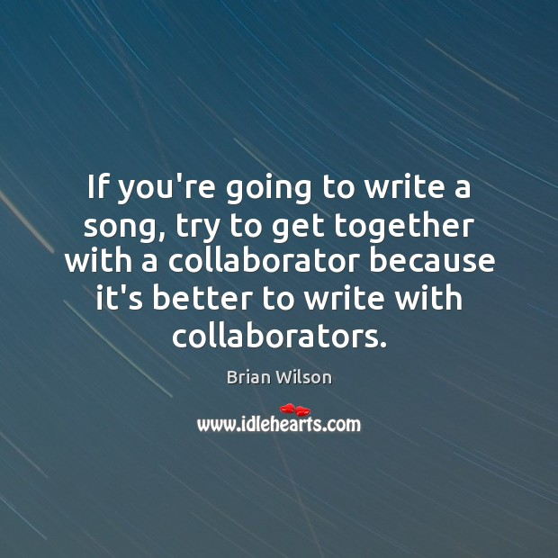 Image, If you're going to write a song, try to get together with