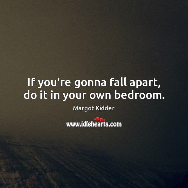 Image, If you're gonna fall apart, do it in your own bedroom.