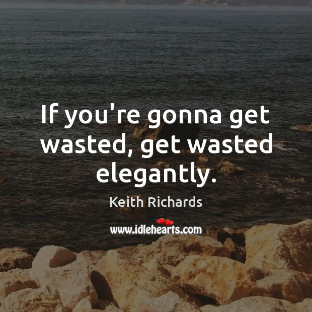 If you're gonna get wasted, get wasted elegantly. Image