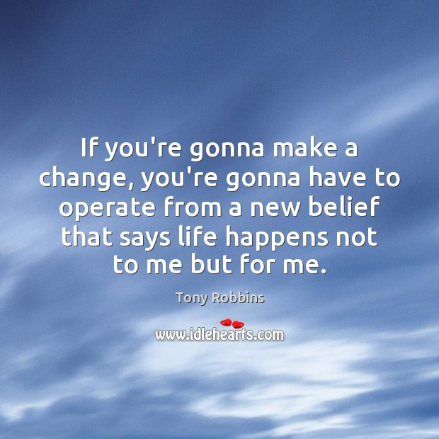 If you're gonna make a change, you're gonna have to operate from Tony Robbins Picture Quote