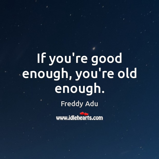 If you're good enough, you're old enough. Freddy Adu Picture Quote