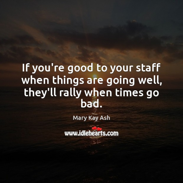 If you're good to your staff when things are going well, they'll rally when times go bad. Mary Kay Ash Picture Quote