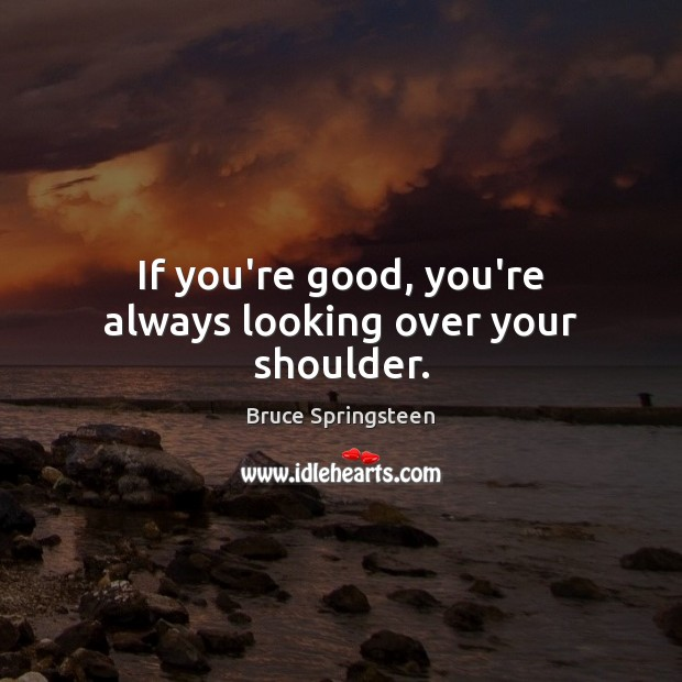 If you're good, you're always looking over your shoulder. Image